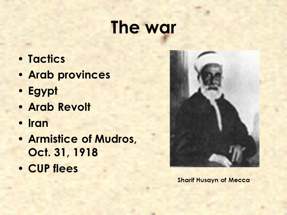 The war Tactics Arab provinces Egypt Arab Revolt Iran Armistice of Mudros, Oct. 31, 1918 CUP flees Sharif Husayn of Mecca