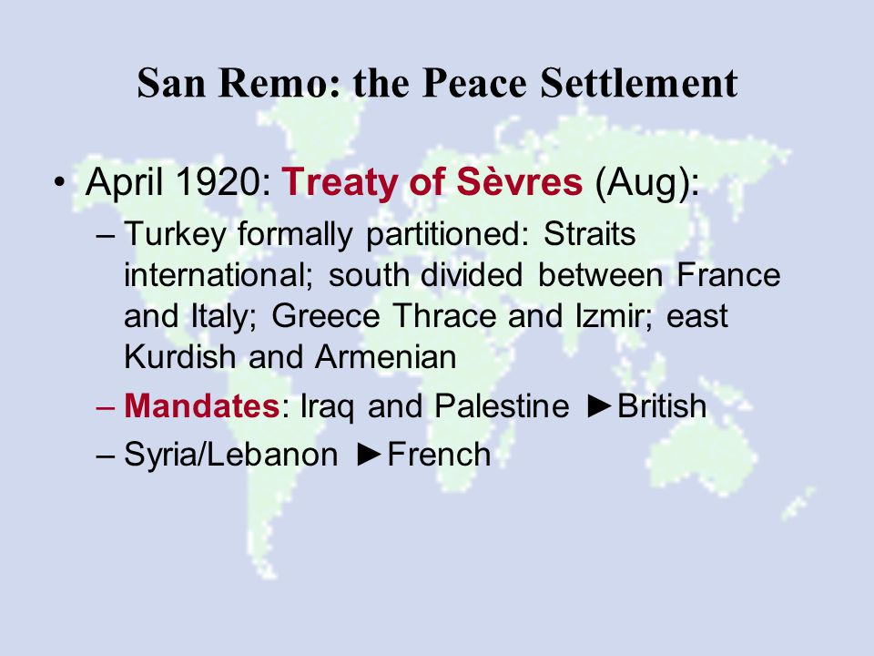 San Remo: the Peace Settlement April 1920: Treaty of Sèvres (Aug): –Turkey formally partitioned: Straits international; south divided between France and Italy; Greece Thrace and Izmir; east Kurdish and Armenian –Mandates: Iraq and Palestine ►British –Syria/Lebanon ►French