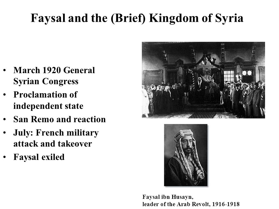 Faysal and the (Brief) Kingdom of Syria March 1920 General Syrian Congress Proclamation of independent state San Remo and reaction July: French milita