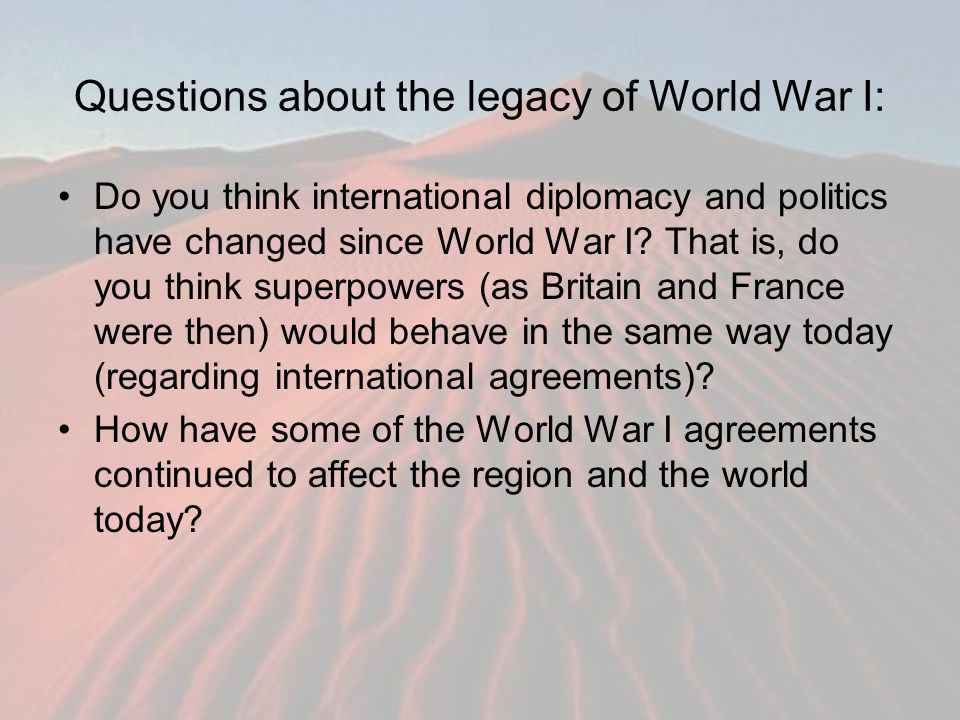 Questions about the legacy of World War I: Do you think international diplomacy and politics have changed since World War I? That is, do you think sup