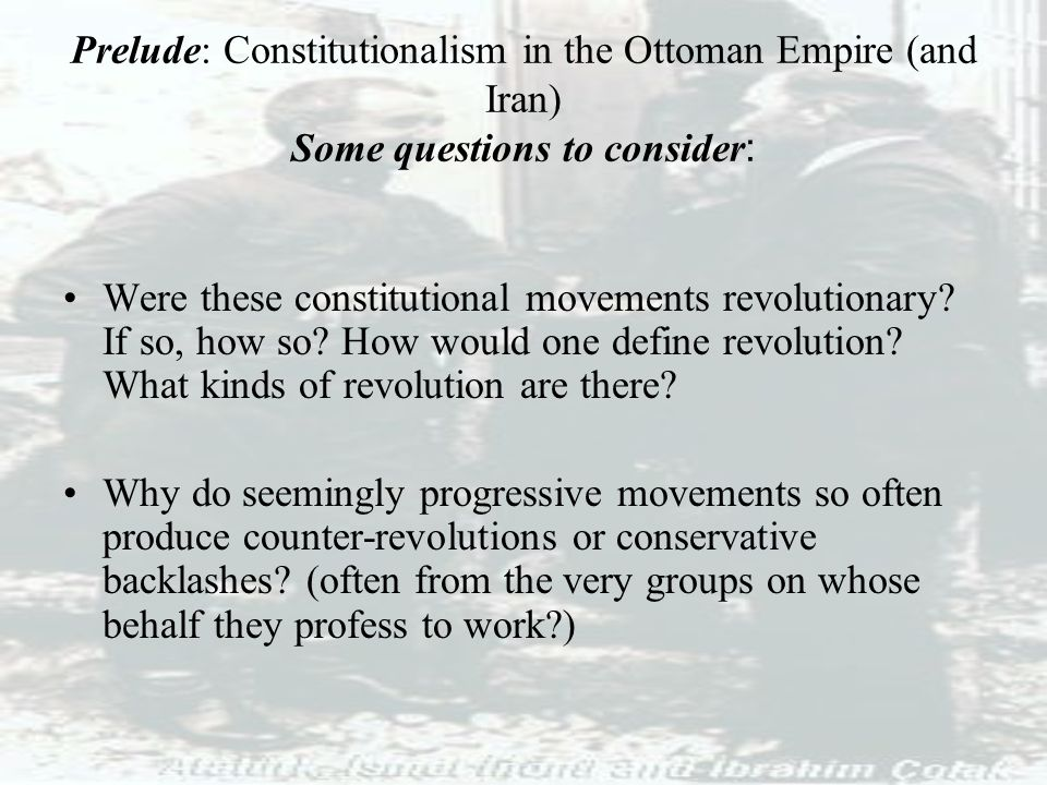 Prelude: Constitutionalism in the Ottoman Empire (and Iran) Some questions to consider : Were these constitutional movements revolutionary? If so, how