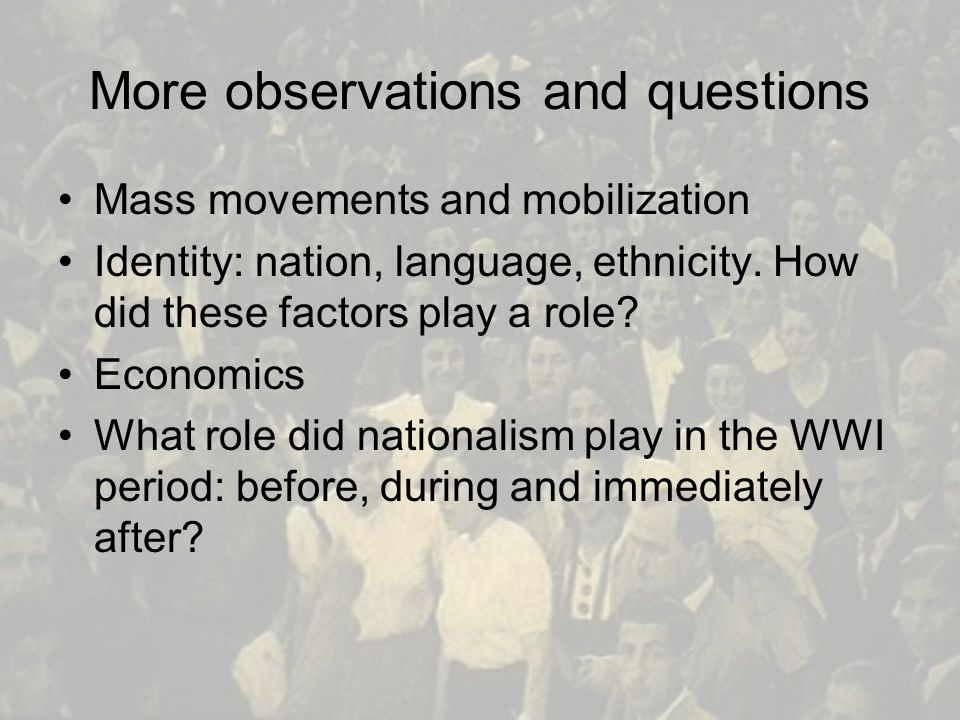 More observations and questions Mass movements and mobilization Identity: nation, language, ethnicity.