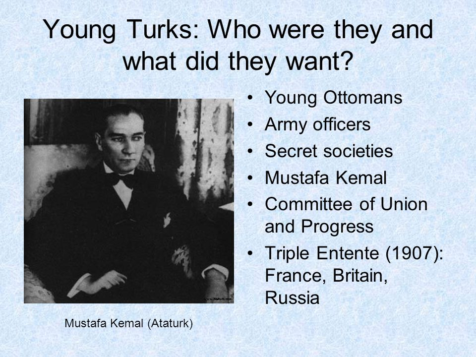 Young Turks: Who were they and what did they want? Young Ottomans Army officers Secret societies Mustafa Kemal Committee of Union and Progress Triple