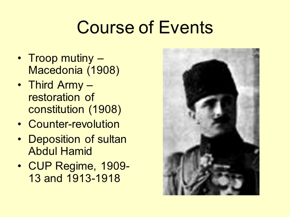 Course of Events Troop mutiny – Macedonia (1908) Third Army – restoration of constitution (1908) Counter-revolution Deposition of sultan Abdul Hamid CUP Regime, 1909- 13 and 1913-1918