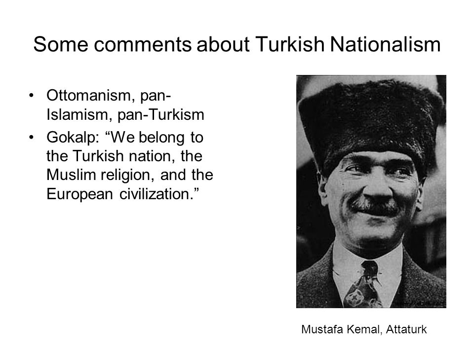 Some comments about Turkish Nationalism Ottomanism, pan- Islamism, pan-Turkism Gokalp: We belong to the Turkish nation, the Muslim religion, and the European civilization. Mustafa Kemal, Attaturk