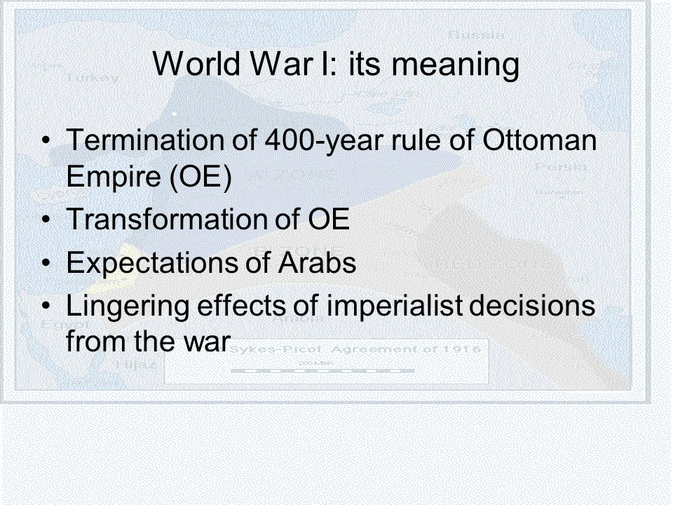World War I: its meaning Termination of 400-year rule of Ottoman Empire (OE) Transformation of OE Expectations of Arabs Lingering effects of imperialist decisions from the war