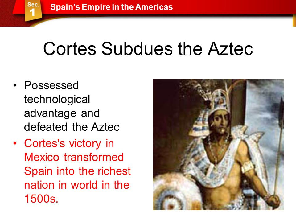 Cortes Subdues the Aztec Possessed technological advantage and defeated the Aztec Cortes's victory in Mexico transformed Spain into the richest nation