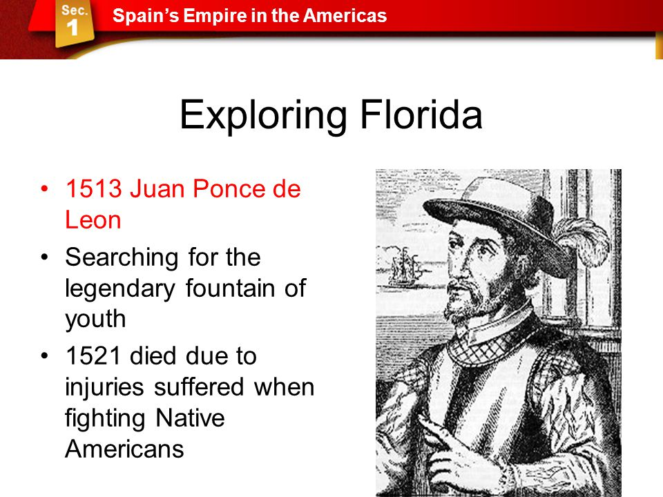 Exploring Florida 1513 Juan Ponce de Leon Searching for the legendary fountain of youth 1521 died due to injuries suffered when fighting Native Americ