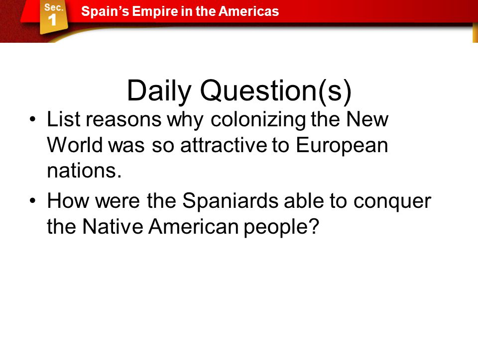 Daily Question(s) List reasons why colonizing the New World was so attractive to European nations. How were the Spaniards able to conquer the Native A