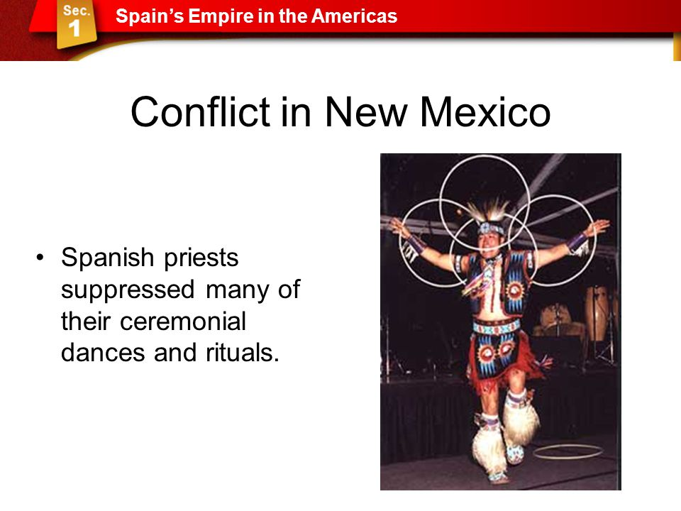Conflict in New Mexico Spanish priests suppressed many of their ceremonial dances and rituals. Spain's Empire in the Americas