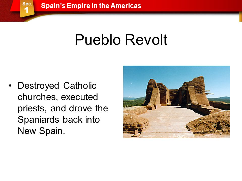 Pueblo Revolt Destroyed Catholic churches, executed priests, and drove the Spaniards back into New Spain. Spain's Empire in the Americas