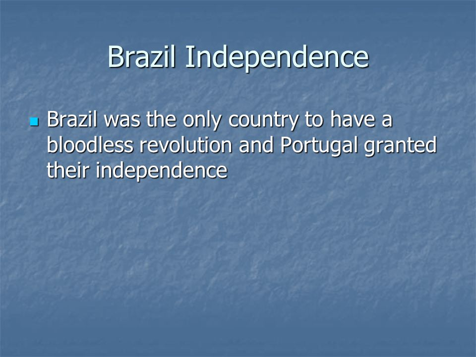 Brazil Independence Brazil was the only country to have a bloodless revolution and Portugal granted their independence Brazil was the only country to have a bloodless revolution and Portugal granted their independence