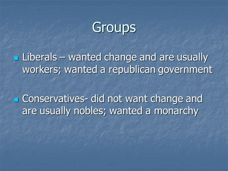 Groups Liberals – wanted change and are usually workers; wanted a republican government Liberals – wanted change and are usually workers; wanted a republican government Conservatives- did not want change and are usually nobles; wanted a monarchy Conservatives- did not want change and are usually nobles; wanted a monarchy