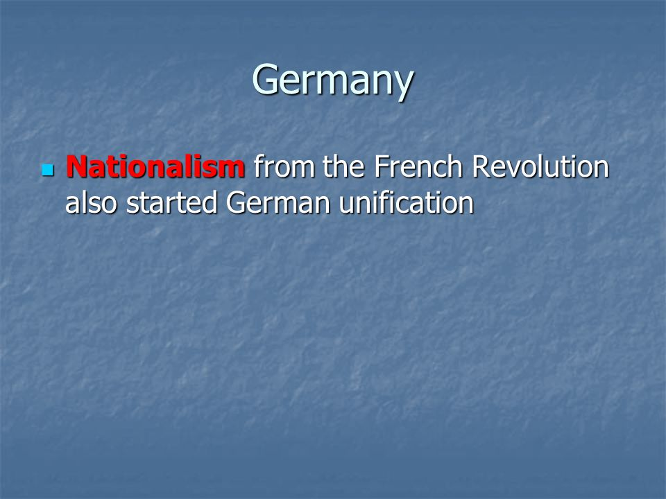 Germany Nationalism from the French Revolution also started German unification Nationalism from the French Revolution also started German unification