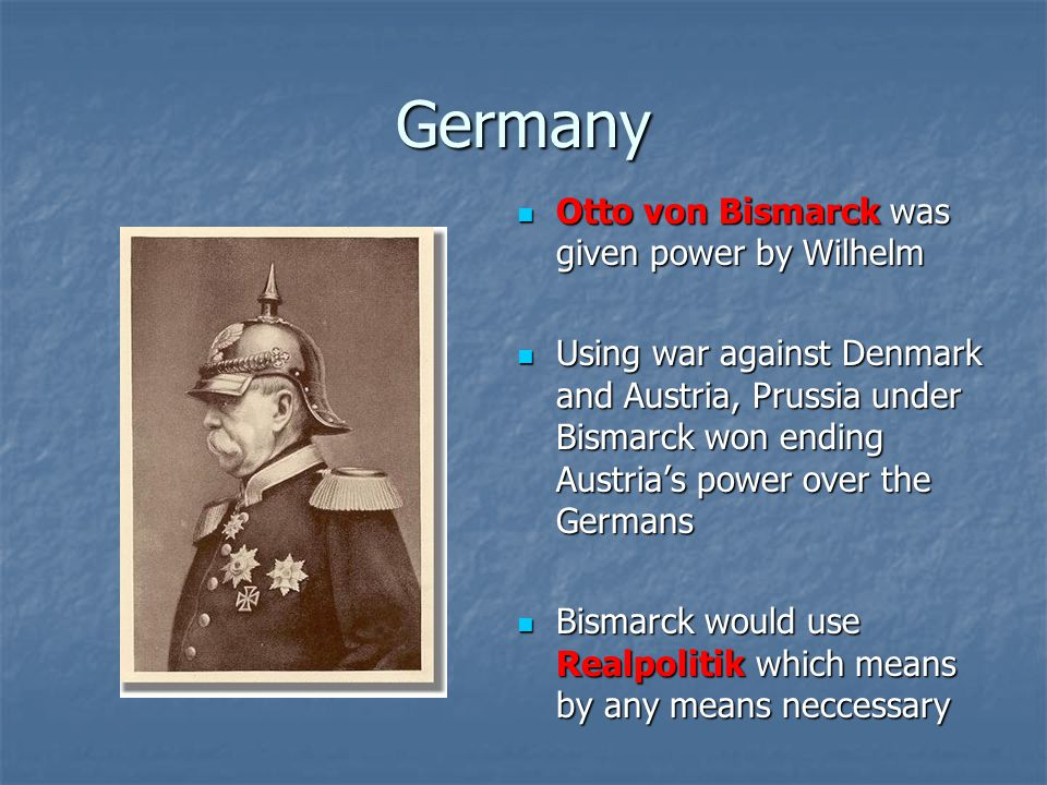 Germany Otto von Bismarck was given power by Wilhelm Otto von Bismarck was given power by Wilhelm Using war against Denmark and Austria, Prussia under Bismarck won ending Austria's power over the Germans Using war against Denmark and Austria, Prussia under Bismarck won ending Austria's power over the Germans Bismarck would use Realpolitik which means by any means neccessary Bismarck would use Realpolitik which means by any means neccessary