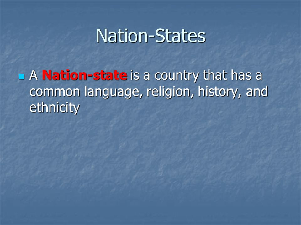 Nation-States A Nation-state is a country that has a common language, religion, history, and ethnicity A Nation-state is a country that has a common language, religion, history, and ethnicity
