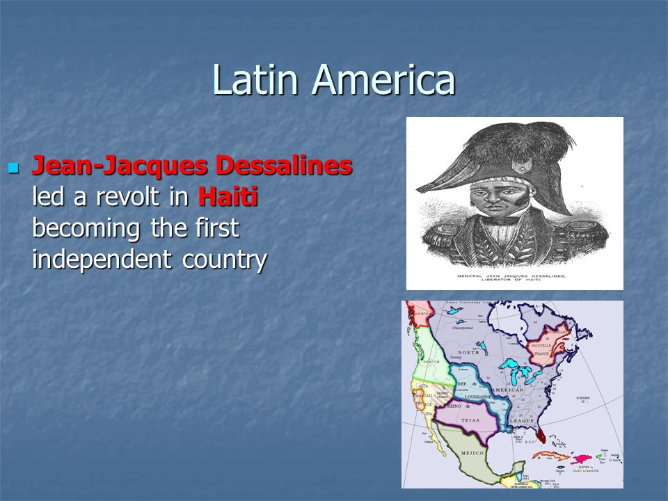 Latin America Jean-Jacques Dessalines led a revolt in Haiti becoming the first independent country Jean-Jacques Dessalines led a revolt in Haiti becoming the first independent country
