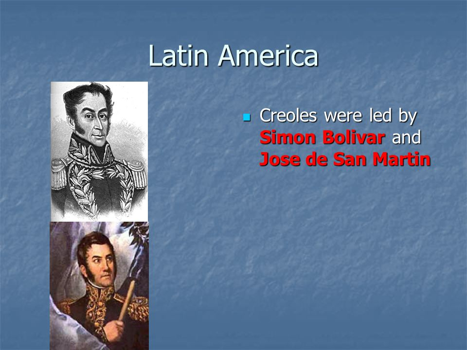 Latin America Creoles were led by Simon Bolivar and Jose de San Martin Creoles were led by Simon Bolivar and Jose de San Martin