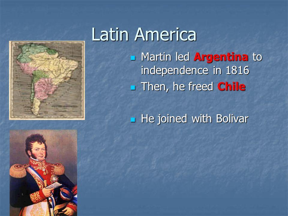 Latin America Martin led Argentina to independence in 1816 Martin led Argentina to independence in 1816 Then, he freed Chile Then, he freed Chile He joined with Bolivar He joined with Bolivar