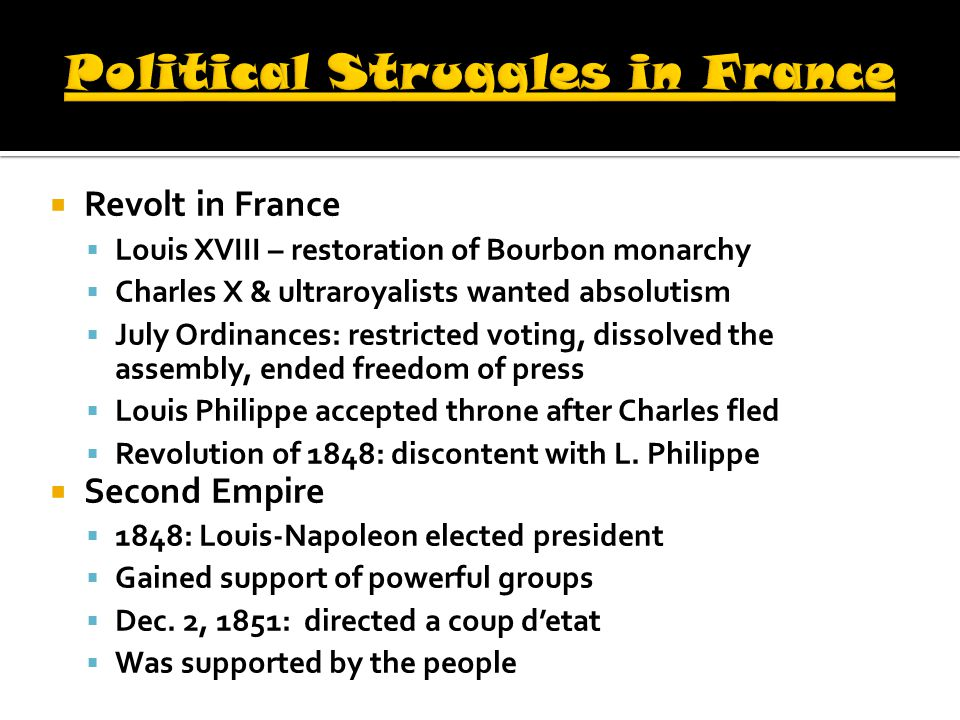  Revolt in France  Louis XVIII – restoration of Bourbon monarchy  Charles X & ultraroyalists wanted absolutism  July Ordinances: restricted voting, dissolved the assembly, ended freedom of press  Louis Philippe accepted throne after Charles fled  Revolution of 1848: discontent with L.