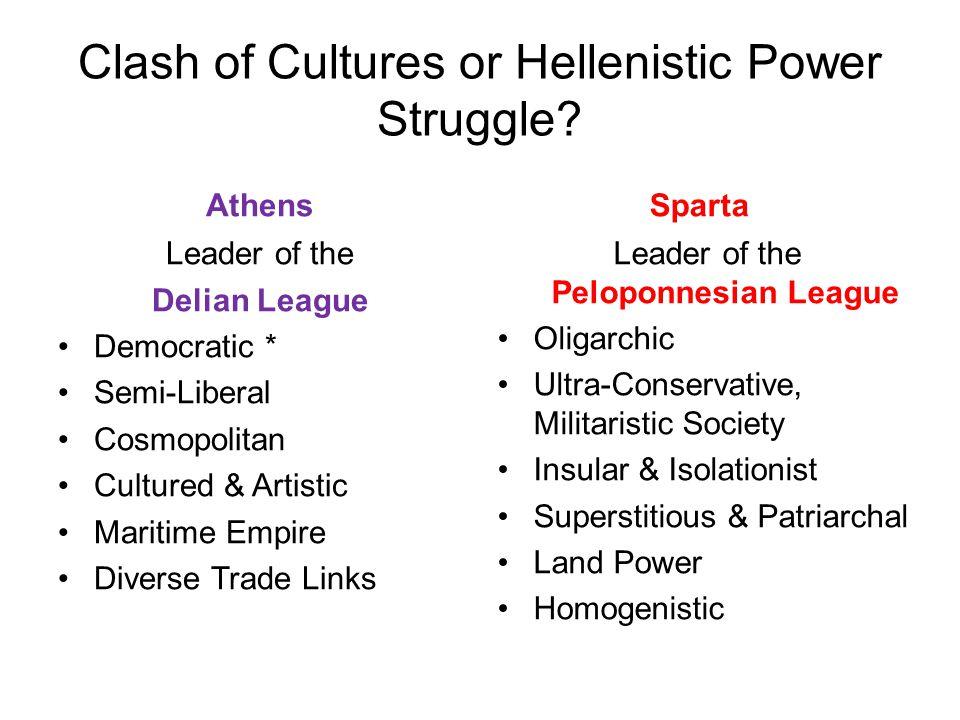 Clash of Cultures or Hellenistic Power Struggle? Athens Leader of the Delian League Democratic * Semi-Liberal Cosmopolitan Cultured & Artistic Maritim