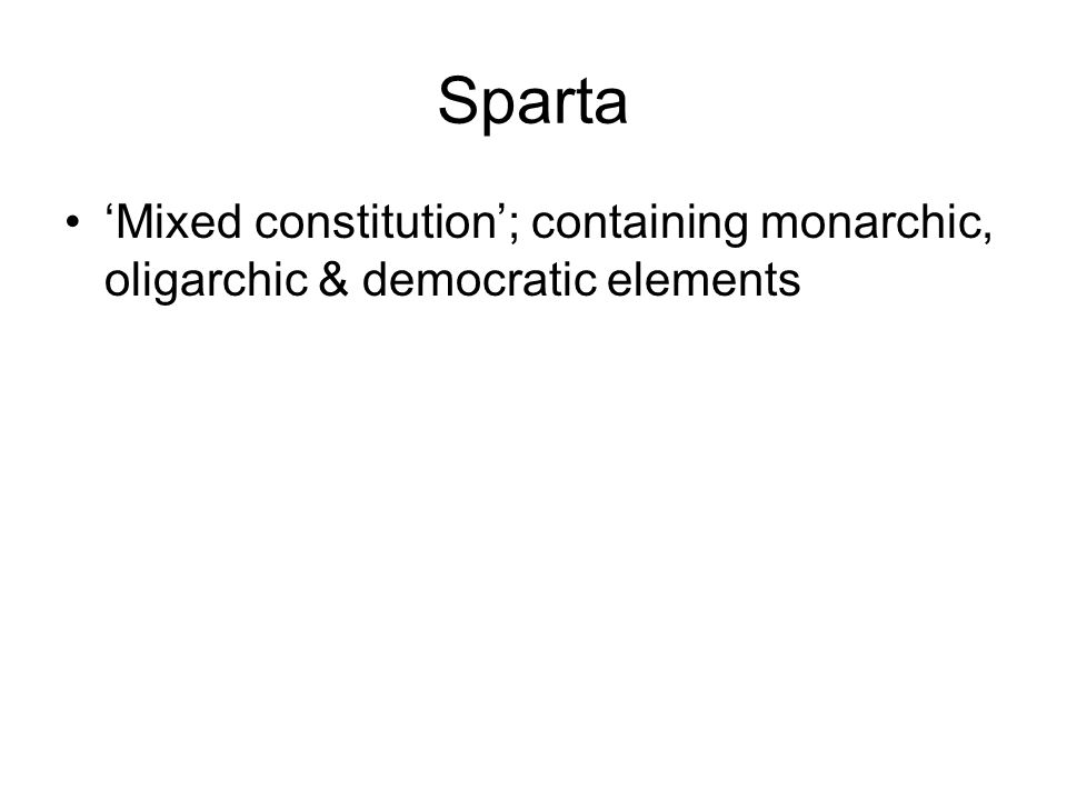 Sparta 'Mixed constitution'; containing monarchic, oligarchic & democratic elements