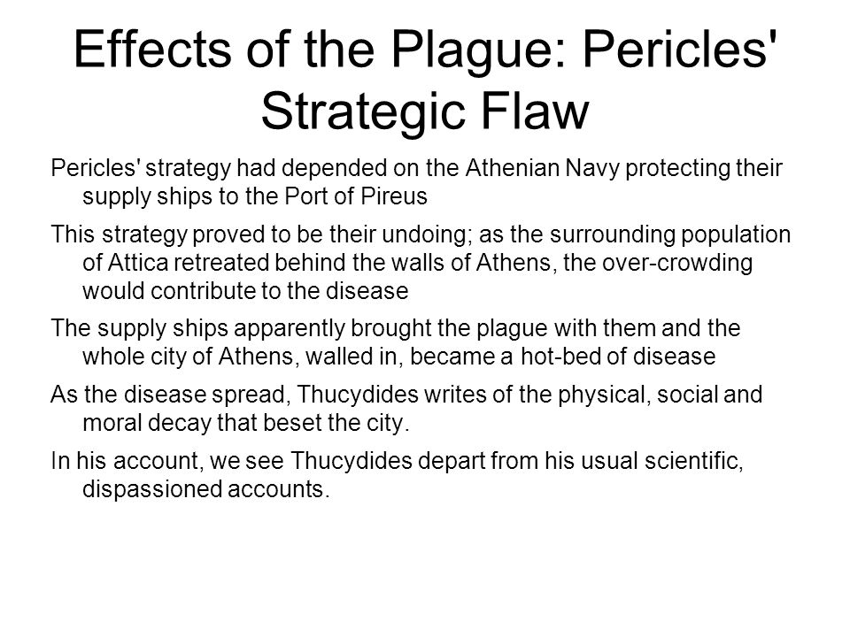 Effects of the Plague: Pericles' Strategic Flaw Pericles' strategy had depended on the Athenian Navy protecting their supply ships to the Port of Pire