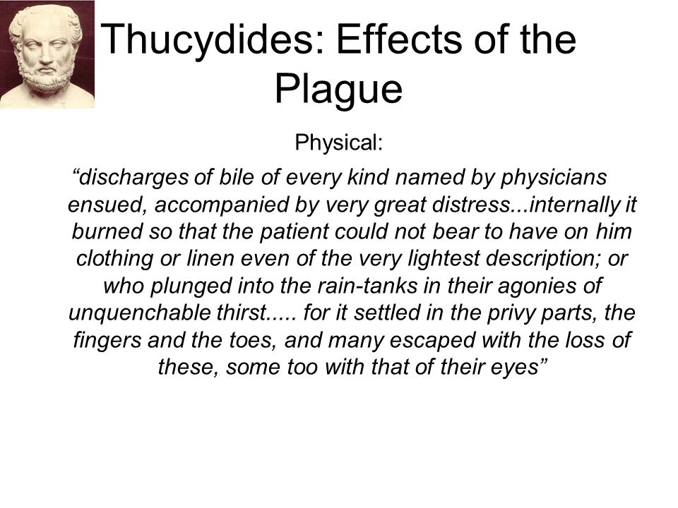 """Thucydides: Effects of the Plague Physical: """"discharges of bile of every kind named by physicians ensued, accompanied by very great distress...interna"""