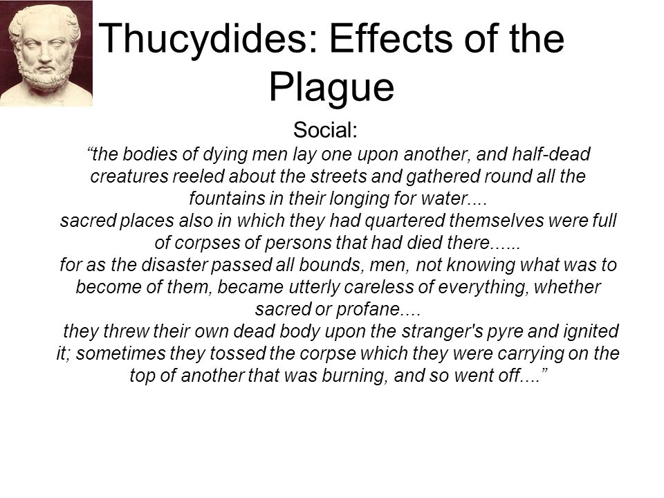 """Thucydides: Effects of the Plague Social: """"the bodies of dying men lay one upon another, and half-dead creatures reeled about the streets and gathered"""