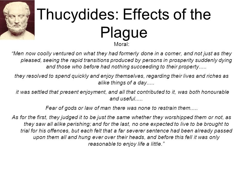 """Thucydides: Effects of the Plague Moral: """"Men now coolly ventured on what they had formerly done in a corner, and not just as they pleased, seeing the"""