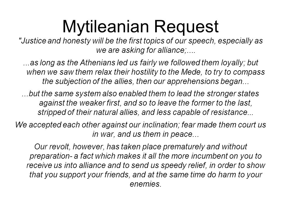 Mytileanian Request Justice and honesty will be the first topics of our speech, especially as we are asking for alliance;.......as long as the Athenians led us fairly we followed them loyally; but when we saw them relax their hostility to the Mede, to try to compass the subjection of the allies, then our apprehensions began......but the same system also enabled them to lead the stronger states against the weaker first, and so to leave the former to the last, stripped of their natural allies, and less capable of resistance...