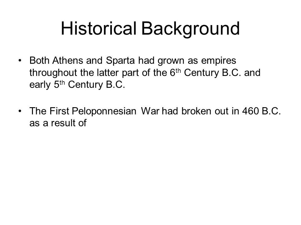 Historical Background Both Athens and Sparta had grown as empires throughout the latter part of the 6 th Century B.C.