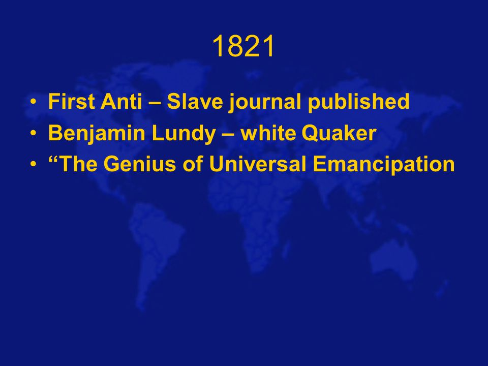1821 First Anti – Slave journal published Benjamin Lundy – white Quaker The Genius of Universal Emancipation