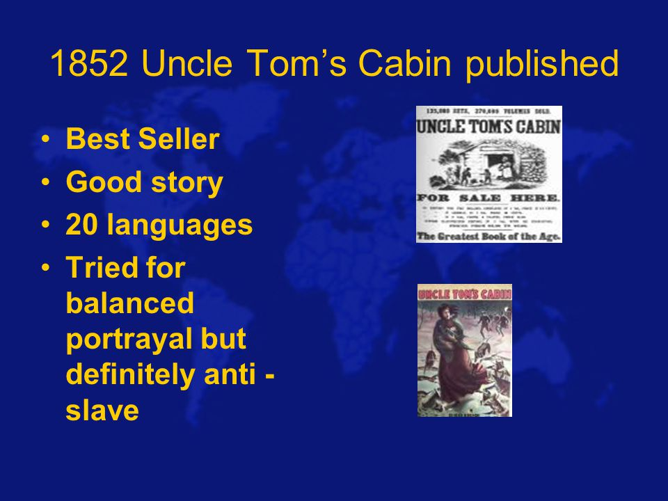 1852 Uncle Tom's Cabin published Best Seller Good story 20 languages Tried for balanced portrayal but definitely anti - slave