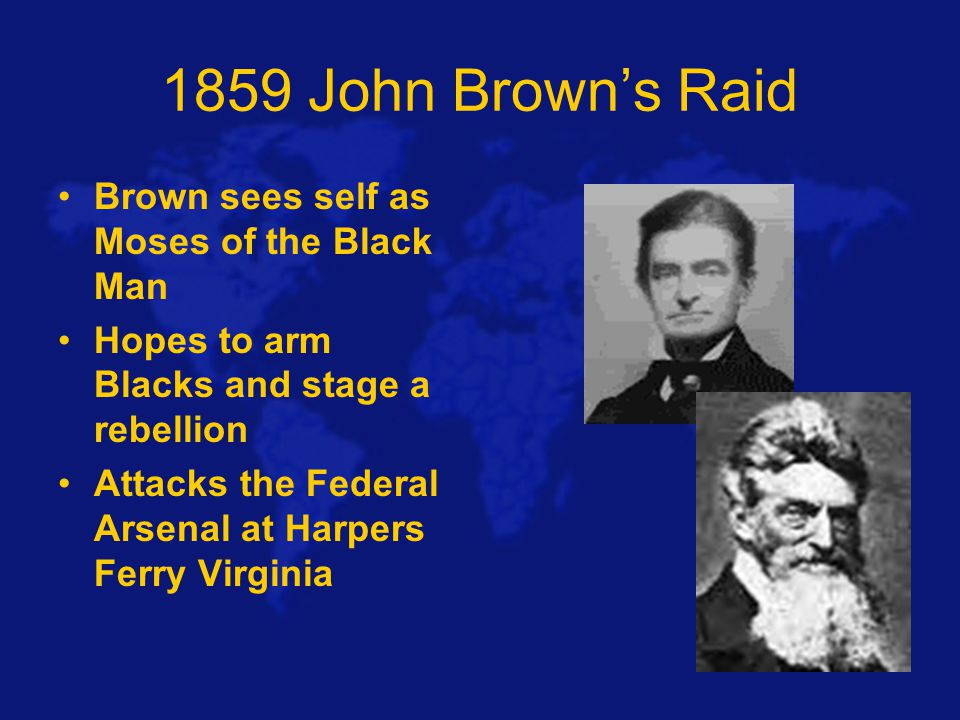 1859 John Brown's Raid Brown sees self as Moses of the Black Man Hopes to arm Blacks and stage a rebellion Attacks the Federal Arsenal at Harpers Ferry Virginia