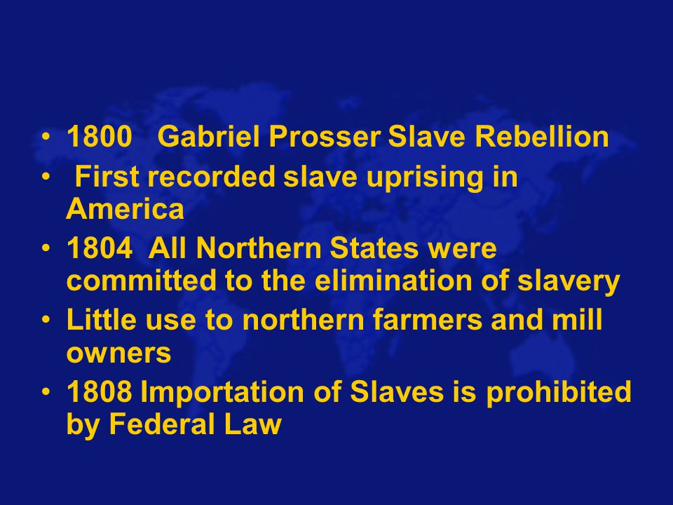 1800 Gabriel Prosser Slave Rebellion First recorded slave uprising in America 1804 All Northern States were committed to the elimination of slavery Little use to northern farmers and mill owners 1808 Importation of Slaves is prohibited by Federal Law