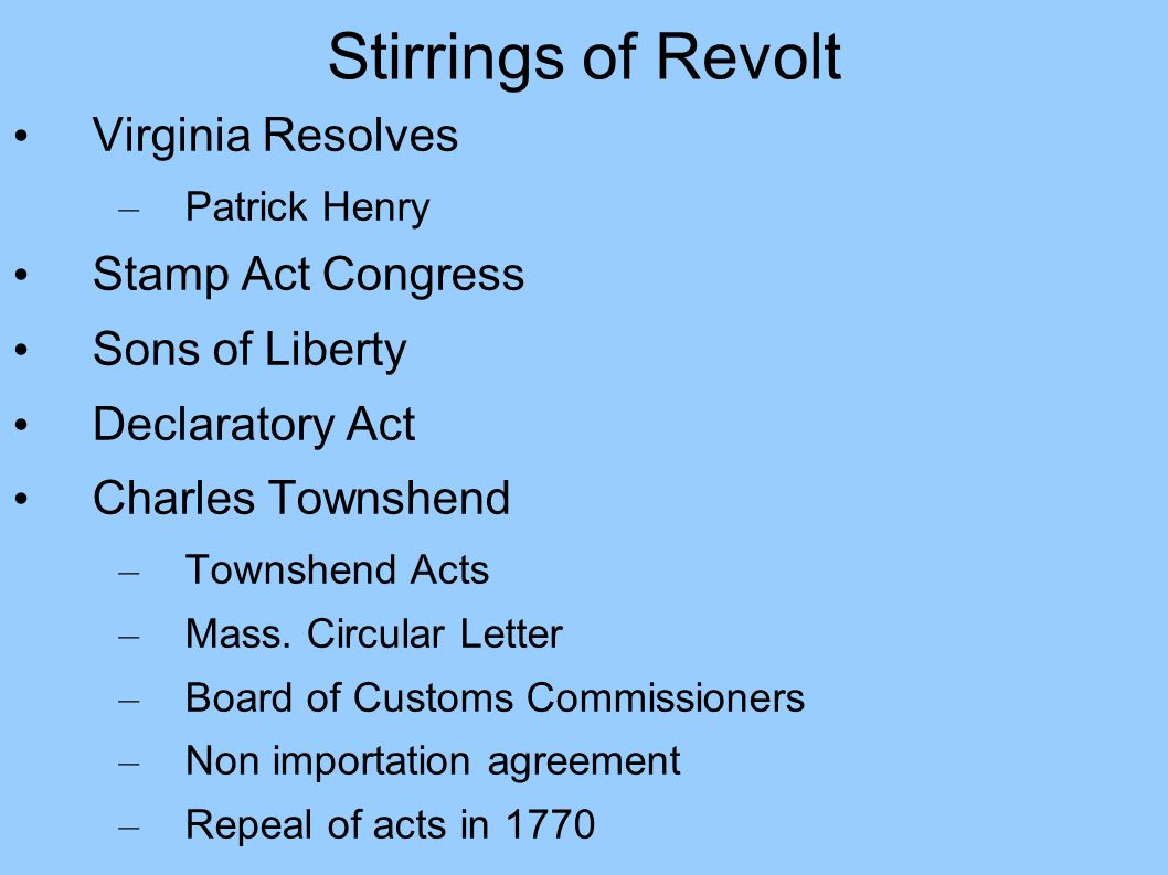 Stirrings of Revolt Virginia Resolves – Patrick Henry Stamp Act Congress Sons of Liberty Declaratory Act Charles Townshend – Townshend Acts – Mass.
