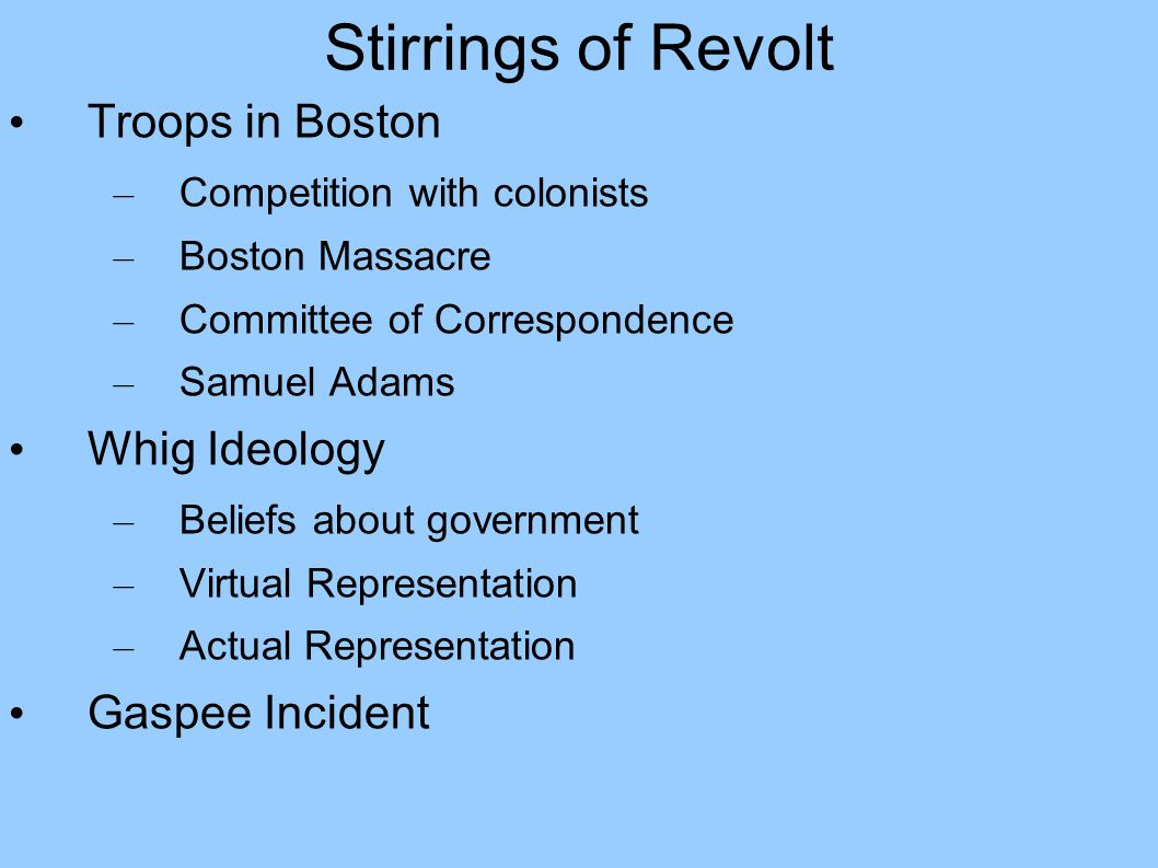 Stirrings of Revolt Troops in Boston – Competition with colonists – Boston Massacre – Committee of Correspondence – Samuel Adams Whig Ideology – Beliefs about government – Virtual Representation – Actual Representation Gaspee Incident