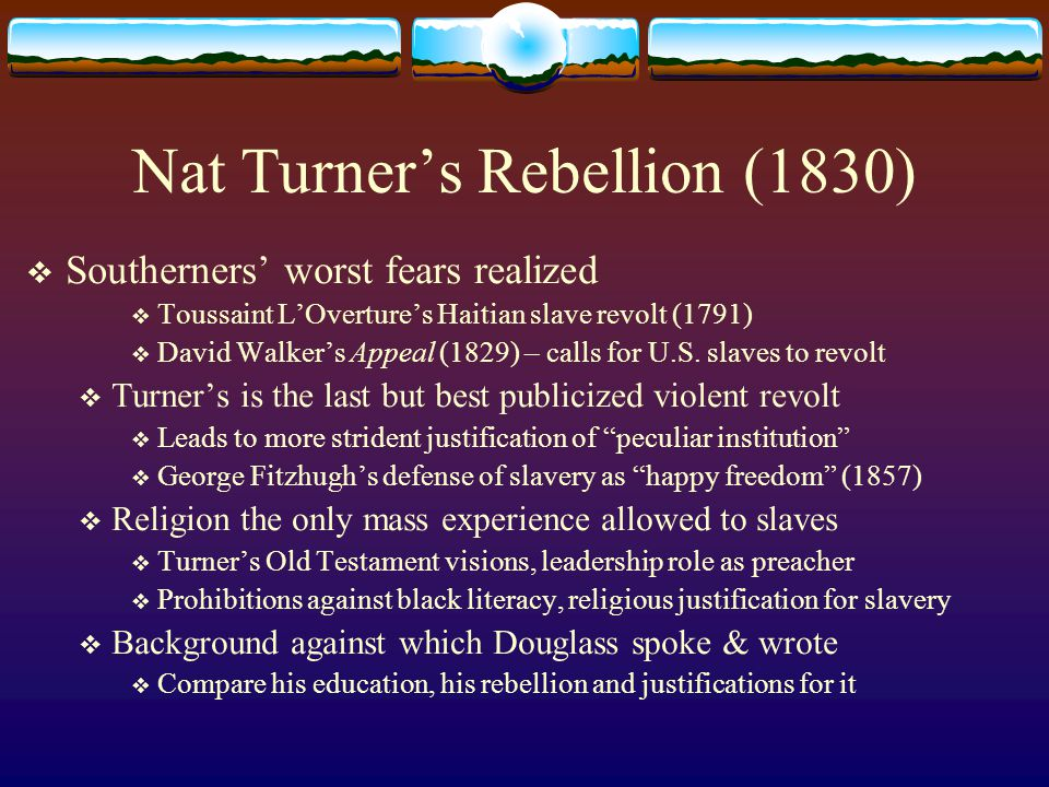 Nat Turner's Rebellion (1830)  Southerners' worst fears realized  Toussaint L'Overture's Haitian slave revolt (1791)  David Walker's Appeal (1829)