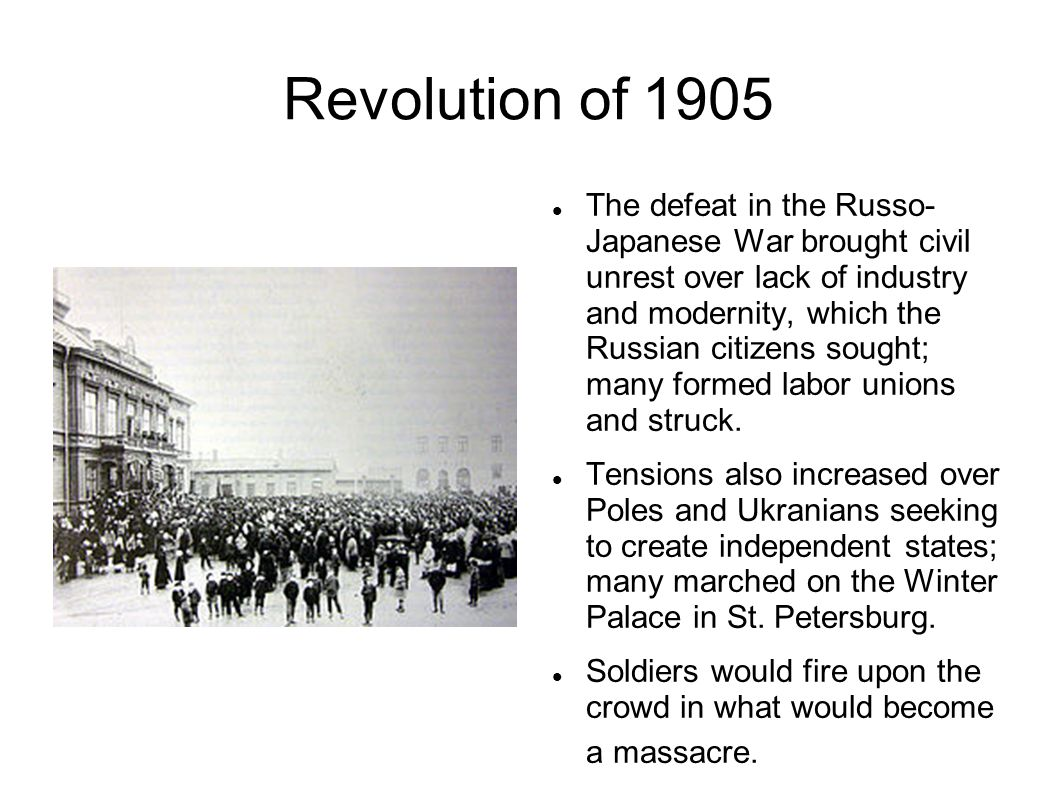 Revolution of 1905 The defeat in the Russo- Japanese War brought civil unrest over lack of industry and modernity, which the Russian citizens sought;