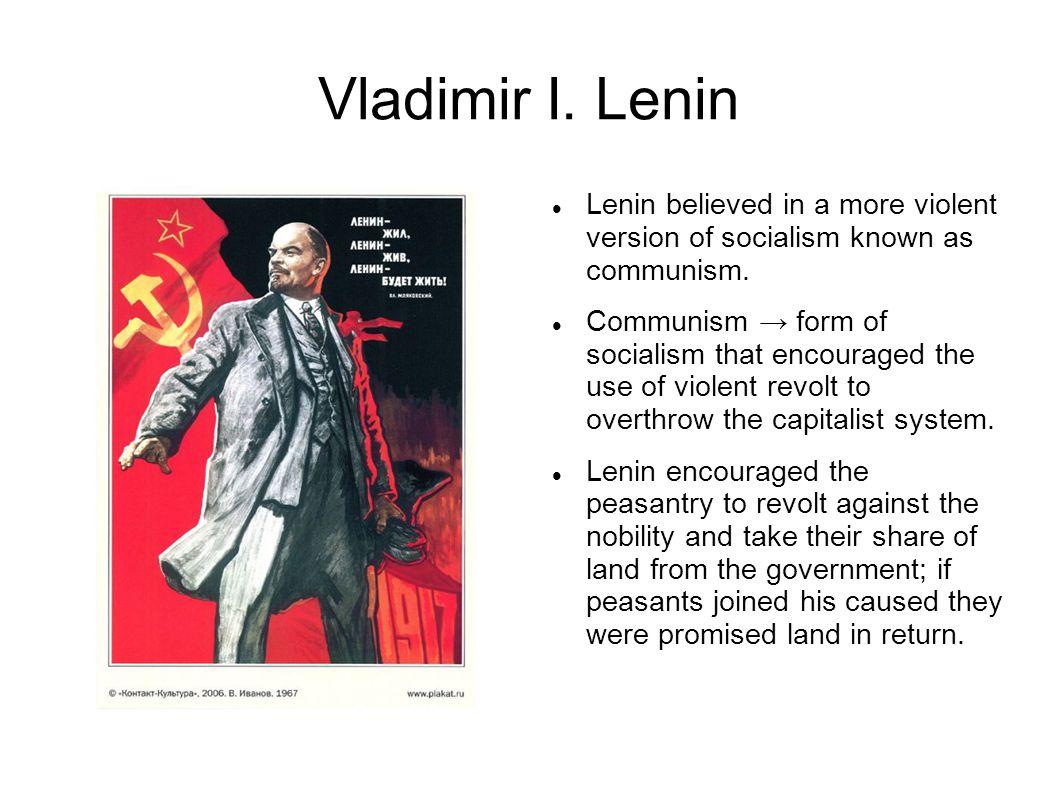 Vladimir I. Lenin Lenin believed in a more violent version of socialism known as communism.
