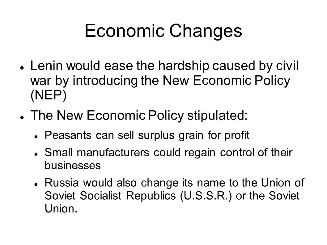 Economic Changes Lenin would ease the hardship caused by civil war by introducing the New Economic Policy (NEP) The New Economic Policy stipulated: Pe