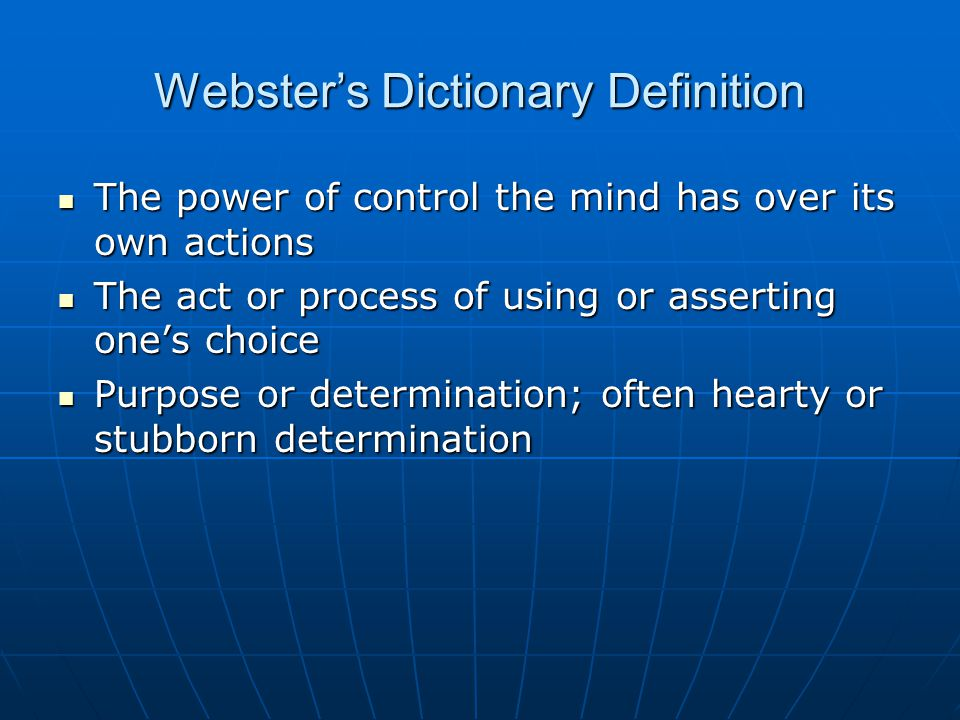 Webster's Dictionary Definition The power of control the mind has over its own actions The power of control the mind has over its own actions The act or process of using or asserting one's choice The act or process of using or asserting one's choice Purpose or determination; often hearty or stubborn determination Purpose or determination; often hearty or stubborn determination