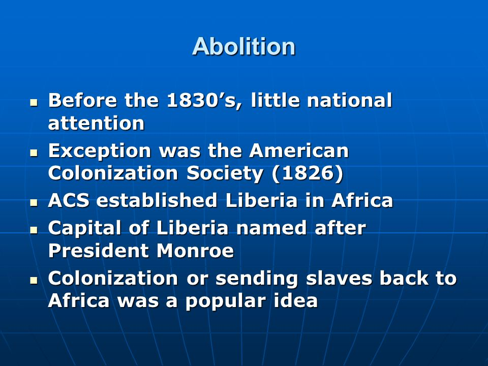 Abolition Before the 1830's, little national attention Before the 1830's, little national attention Exception was the American Colonization Society (1826) Exception was the American Colonization Society (1826) ACS established Liberia in Africa ACS established Liberia in Africa Capital of Liberia named after President Monroe Capital of Liberia named after President Monroe Colonization or sending slaves back to Africa was a popular idea Colonization or sending slaves back to Africa was a popular idea