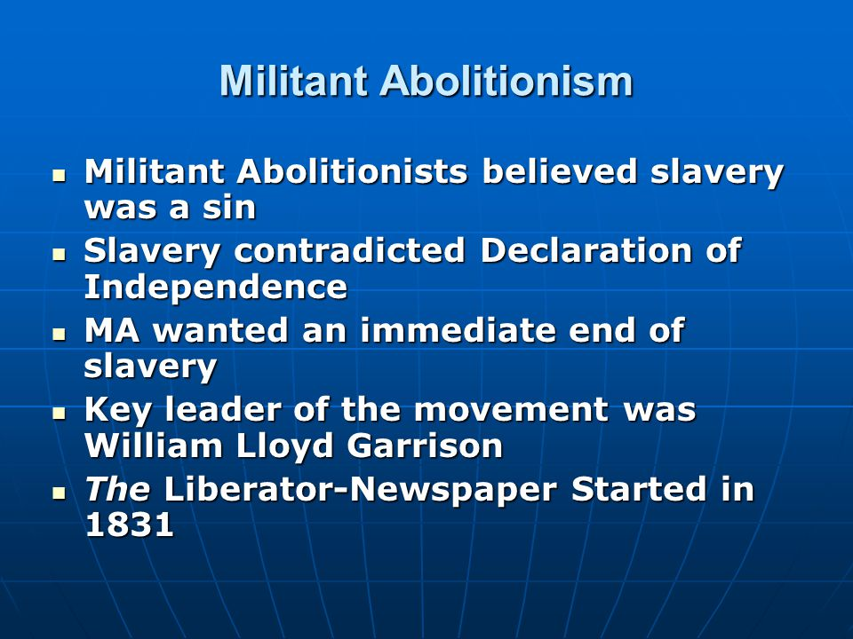 Militant Abolitionism Militant Abolitionists believed slavery was a sin Militant Abolitionists believed slavery was a sin Slavery contradicted Declaration of Independence Slavery contradicted Declaration of Independence MA wanted an immediate end of slavery MA wanted an immediate end of slavery Key leader of the movement was William Lloyd Garrison Key leader of the movement was William Lloyd Garrison The Liberator-Newspaper Started in 1831 The Liberator-Newspaper Started in 1831