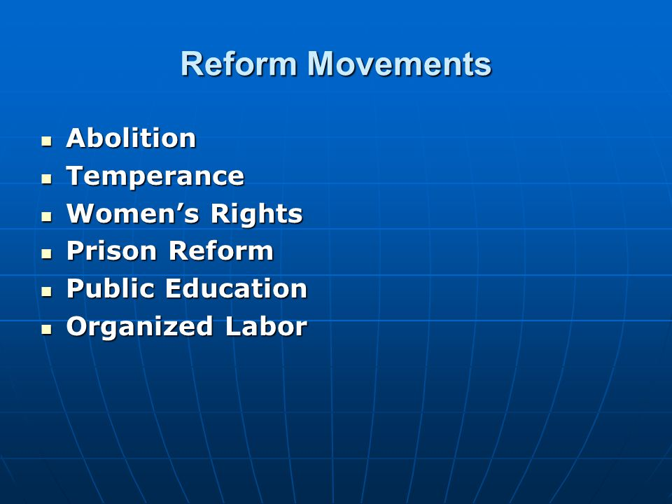 Reform Movements Abolition Abolition Temperance Temperance Women's Rights Women's Rights Prison Reform Prison Reform Public Education Public Education Organized Labor Organized Labor