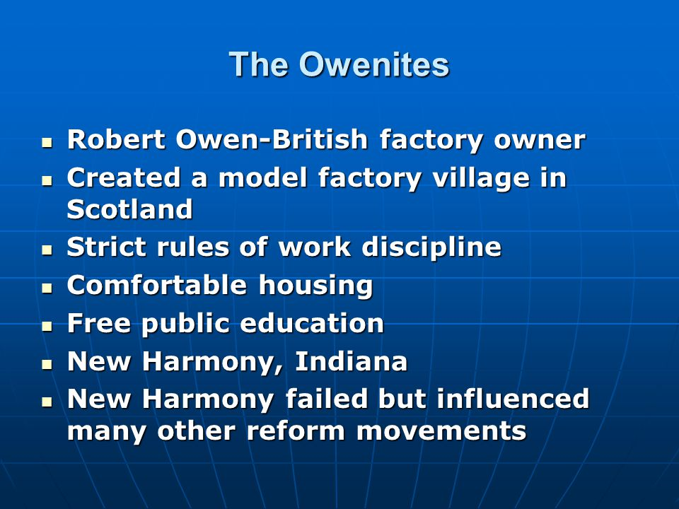 The Owenites Robert Owen-British factory owner Robert Owen-British factory owner Created a model factory village in Scotland Created a model factory village in Scotland Strict rules of work discipline Strict rules of work discipline Comfortable housing Comfortable housing Free public education Free public education New Harmony, Indiana New Harmony, Indiana New Harmony failed but influenced many other reform movements New Harmony failed but influenced many other reform movements
