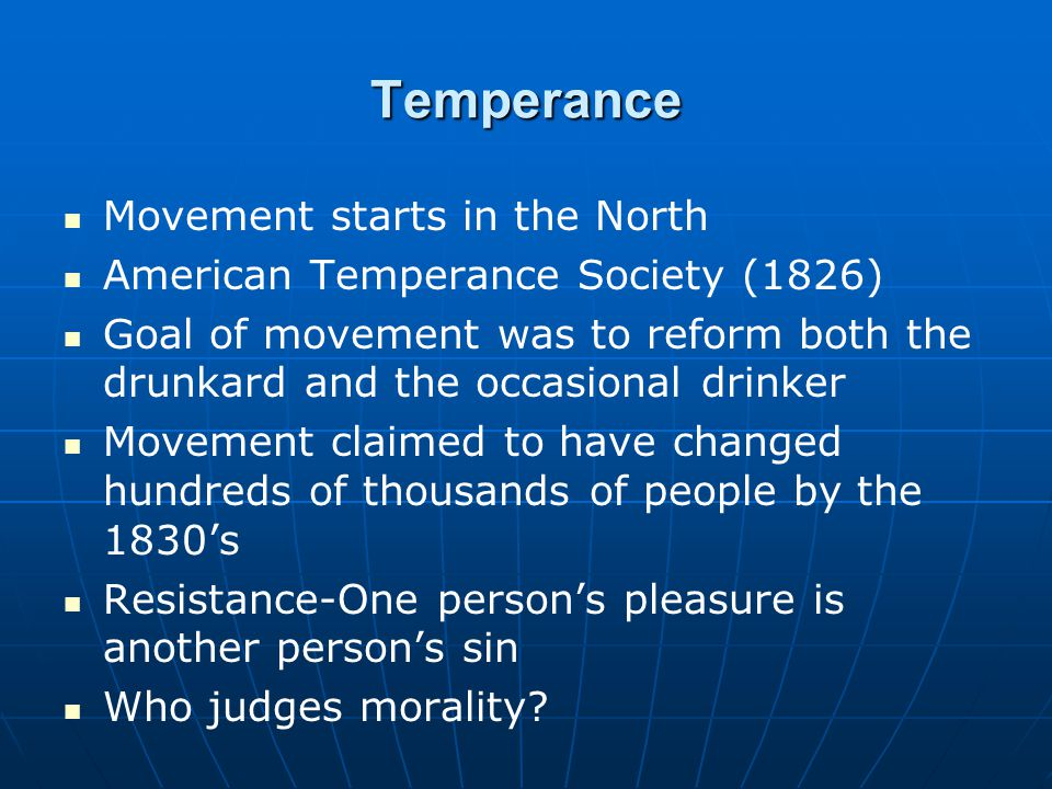 Temperance Movement starts in the North American Temperance Society (1826) Goal of movement was to reform both the drunkard and the occasional drinker Movement claimed to have changed hundreds of thousands of people by the 1830's Resistance-One person's pleasure is another person's sin Who judges morality
