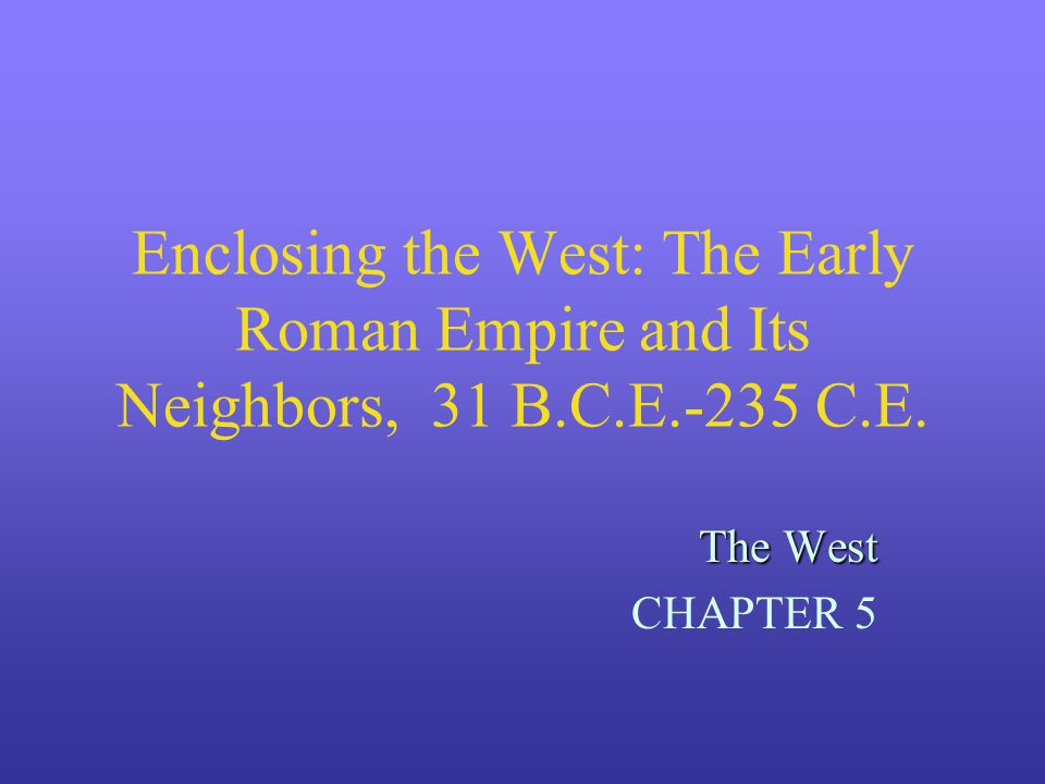 Enclosing the West: The Early Roman Empire and Its Neighbors, 31 B.C.E.-235 C.E. The West CHAPTER 5