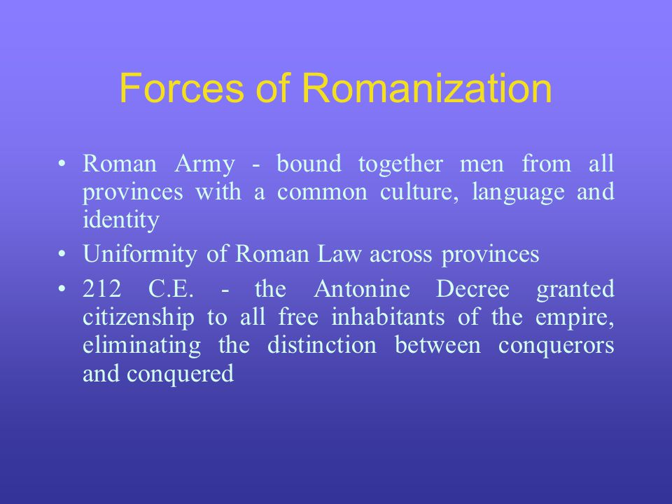 Forces of Romanization Roman Army - bound together men from all provinces with a common culture, language and identity Uniformity of Roman Law across